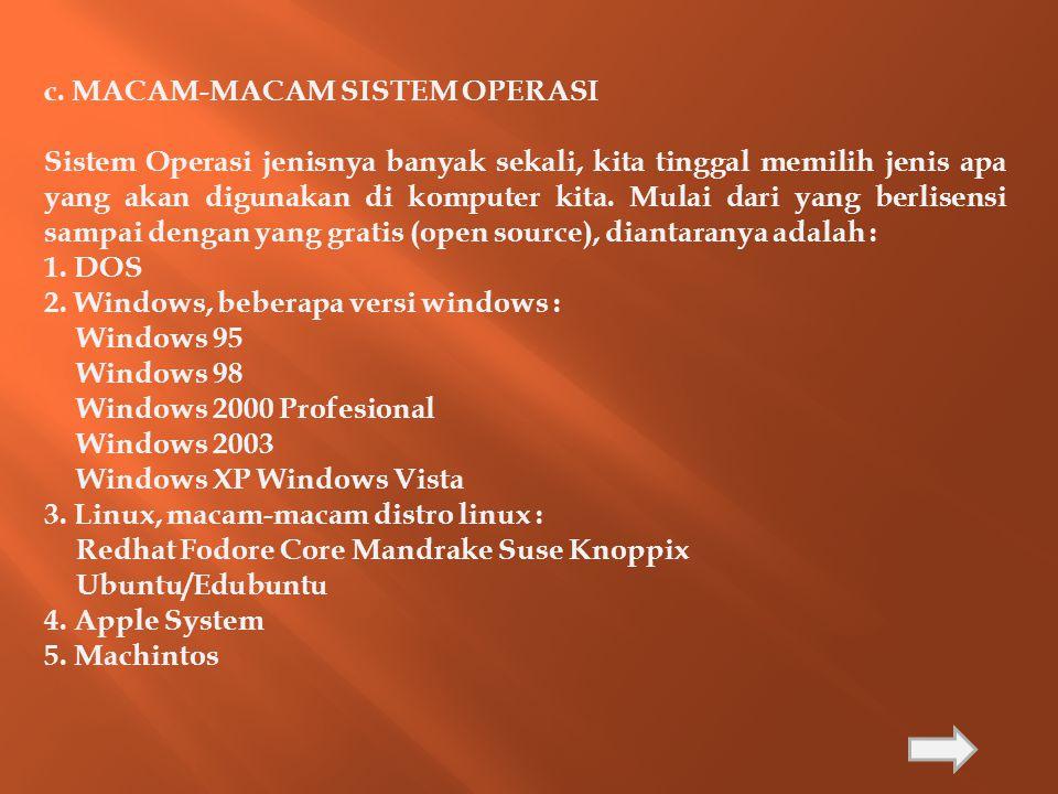 c. MACAM-MACAM SISTEM OPERASI Sistem Operasi jenisnya banyak sekali, kita tinggal memilih jenis apa yang akan digunakan di komputer kita. Mulai dari y