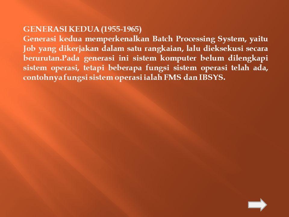 GENERASI KEDUA (1955-1965) Generasi kedua memperkenalkan Batch Processing System, yaitu Job yang dikerjakan dalam satu rangkaian, lalu dieksekusi seca