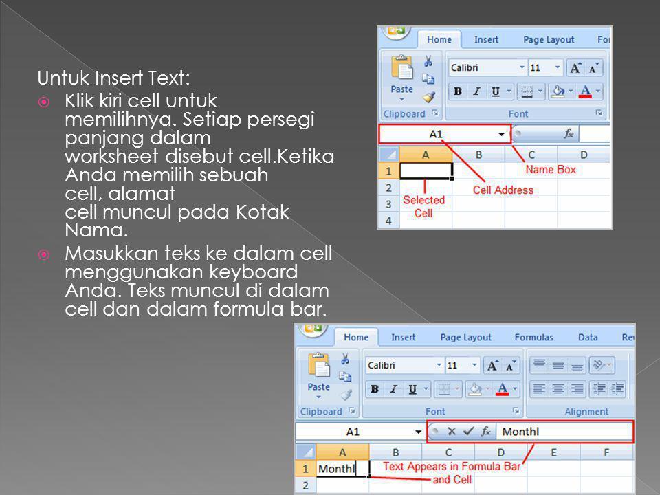Untuk Insert Text:  Klik kiri cell untuk memilihnya. Setiap persegi panjang dalam worksheet disebut cell.Ketika Anda memilih sebuah cell, alamat cell