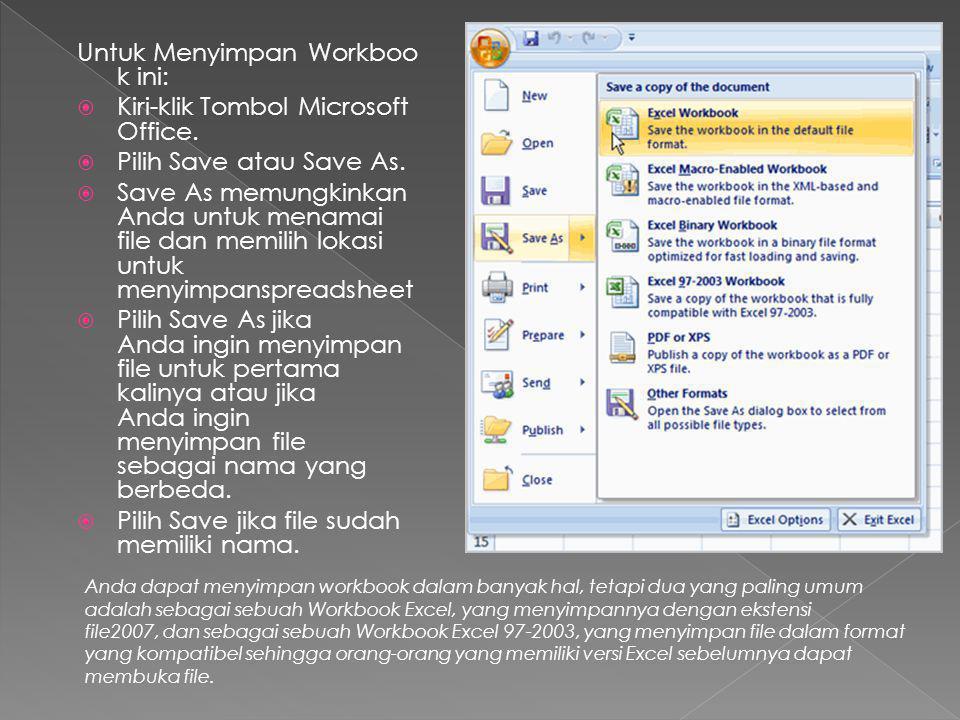 Untuk Menyimpan Workboo k ini:  Kiri-klik Tombol Microsoft Office.  Pilih Save atau Save As.  Save As memungkinkan Anda untuk menamai file dan memi