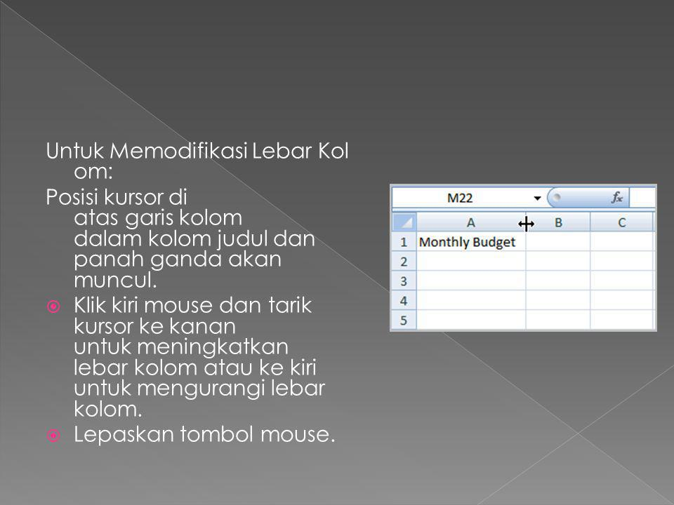 Untuk Memodifikasi Lebar Kol om: Posisi kursor di atas garis kolom dalam kolom judul dan panah ganda akan muncul.  Klik kiri mouse dan tarik kursor k
