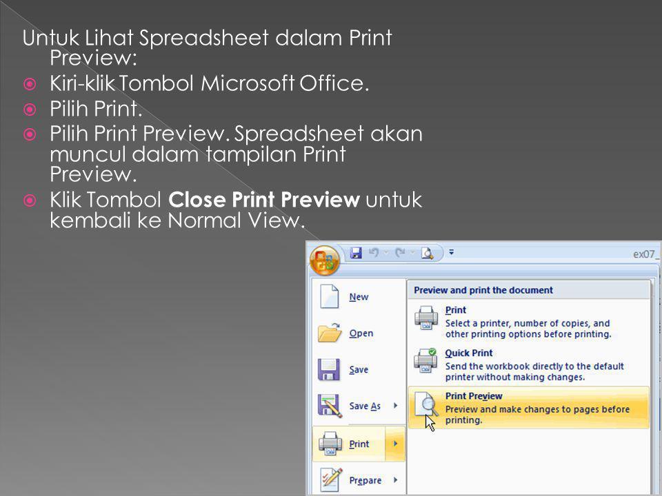 Untuk Lihat Spreadsheet dalam Print Preview:  Kiri-klik Tombol Microsoft Office.  Pilih Print.  Pilih Print Preview. Spreadsheet akan muncul dalam