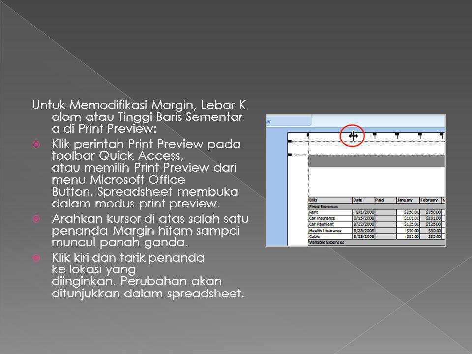 Untuk Memodifikasi Margin, Lebar K olom atau Tinggi Baris Sementar a di Print Preview:  Klik perintah Print Preview pada toolbar Quick Access, atau memilih Print Preview dari menu Microsoft Office Button.