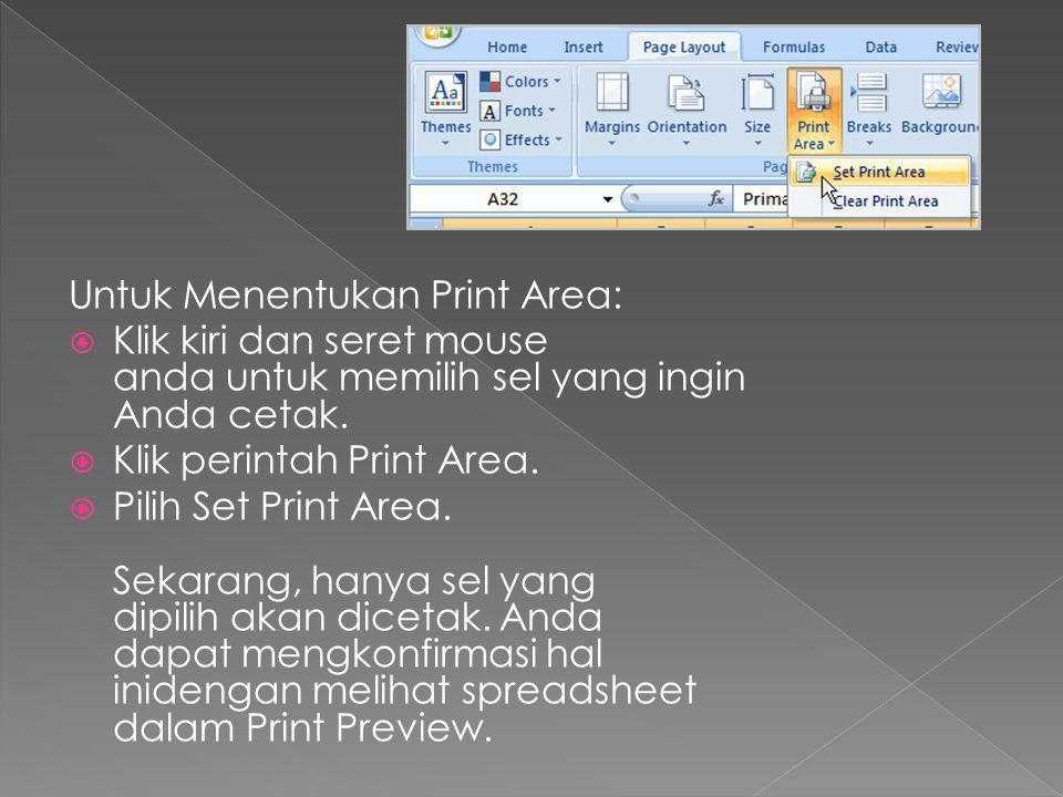 Untuk Menentukan Print Area:  Klik kiri dan seret mouse anda untuk memilih sel yang ingin Anda cetak.  Klik perintah Print Area.  Pilih Set Print A