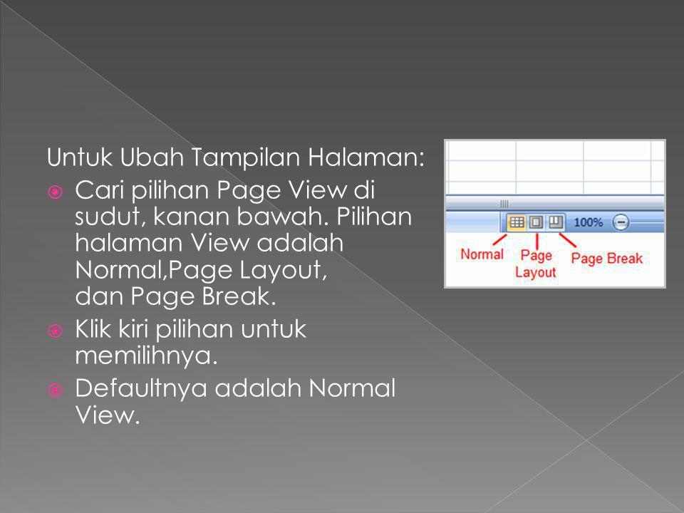 Untuk Ubah Tampilan Halaman:  Cari pilihan Page View di sudut, kanan bawah. Pilihan halaman View adalah Normal,Page Layout, dan Page Break.  Klik ki