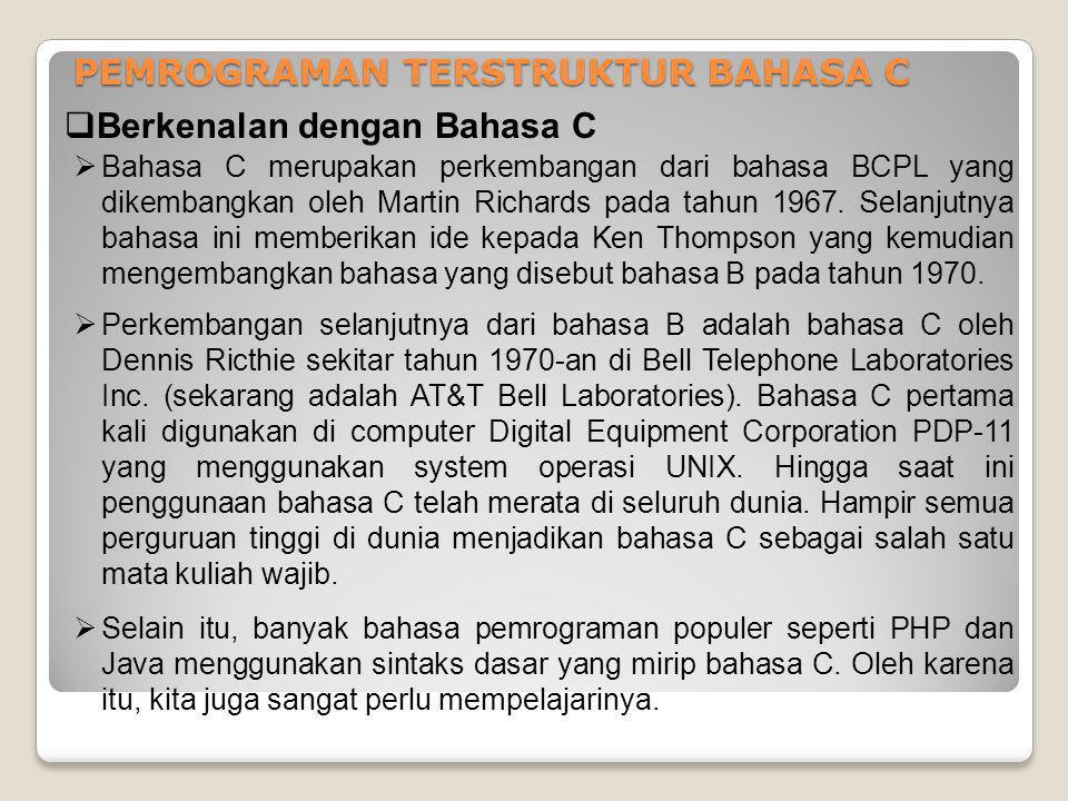 PEMROGRAMAN TERSTRUKTUR BAHASA C  Berkenalan dengan Bahasa C  Bahasa C merupakan perkembangan dari bahasa BCPL yang dikembangkan oleh Martin Richard