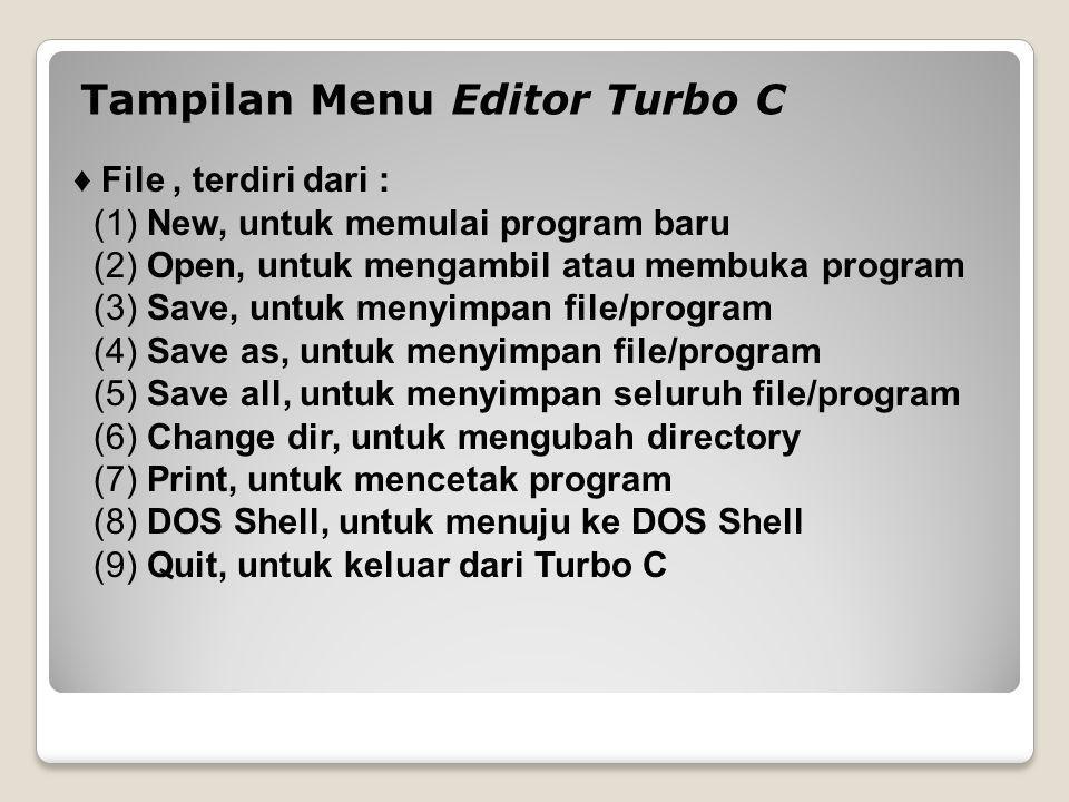 Tampilan Menu Editor Turbo C ♦ File, terdiri dari : (1) New, untuk memulai program baru (2) Open, untuk mengambil atau membuka program (3) Save, untuk