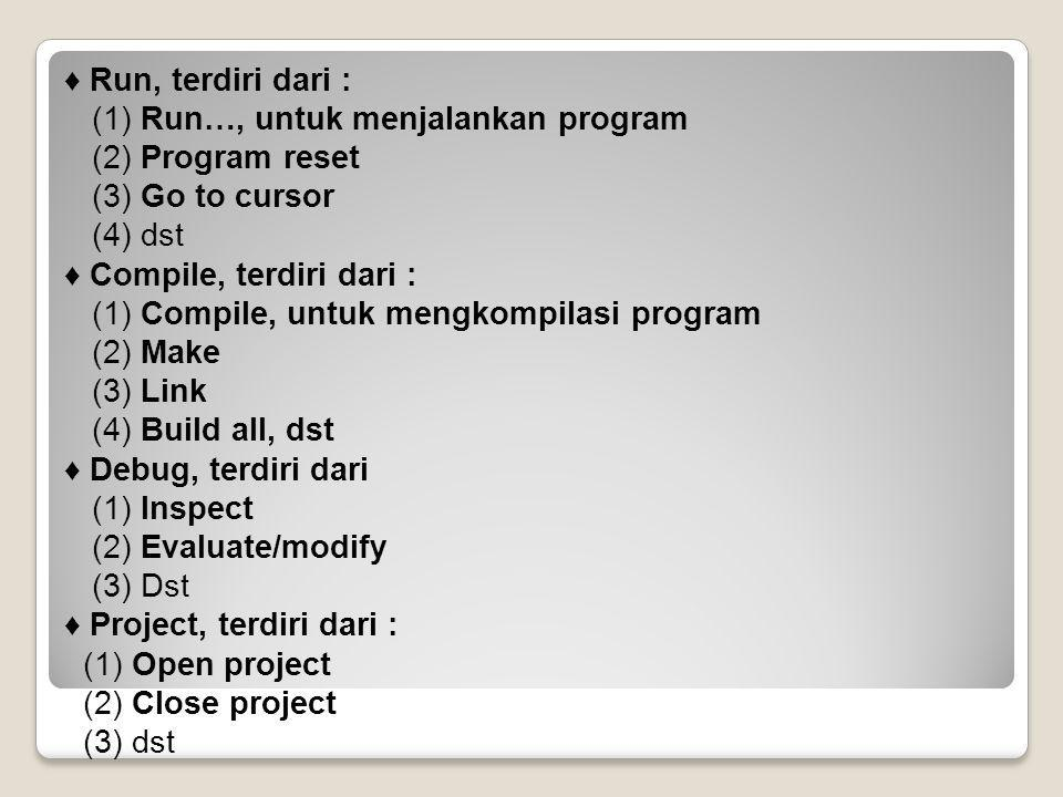 ♦ Run, terdiri dari : (1) Run…, untuk menjalankan program (2) Program reset (3) Go to cursor (4) dst ♦ Compile, terdiri dari : (1) Compile, untuk mengkompilasi program (2) Make (3) Link (4) Build all, dst ♦ Debug, terdiri dari (1) Inspect (2) Evaluate/modify (3) Dst ♦ Project, terdiri dari : (1) Open project (2) Close project (3) dst