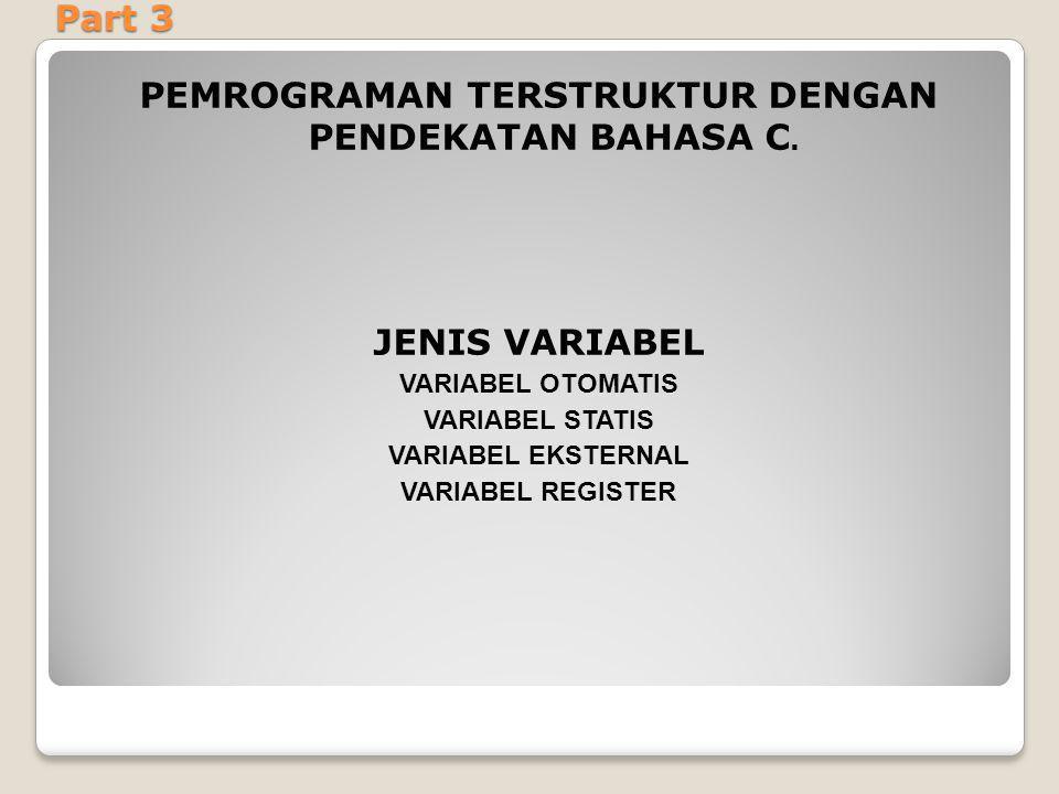 Part 3 PEMROGRAMAN TERSTRUKTUR DENGAN PENDEKATAN BAHASA C. JENIS VARIABEL VARIABEL OTOMATIS VARIABEL STATIS VARIABEL EKSTERNAL VARIABEL REGISTER