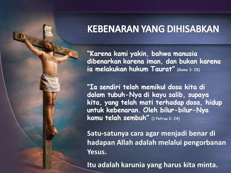 Karena kami yakin, bahwa manusia dibenarkan karena iman, dan bukan karena ia melakukan hukum Taurat (Roma 3: 28) Ia sendiri telah memikul dosa kita di dalam tubuh-Nya di kayu salib, supaya kita, yang telah mati terhadap dosa, hidup untuk kebenaran.