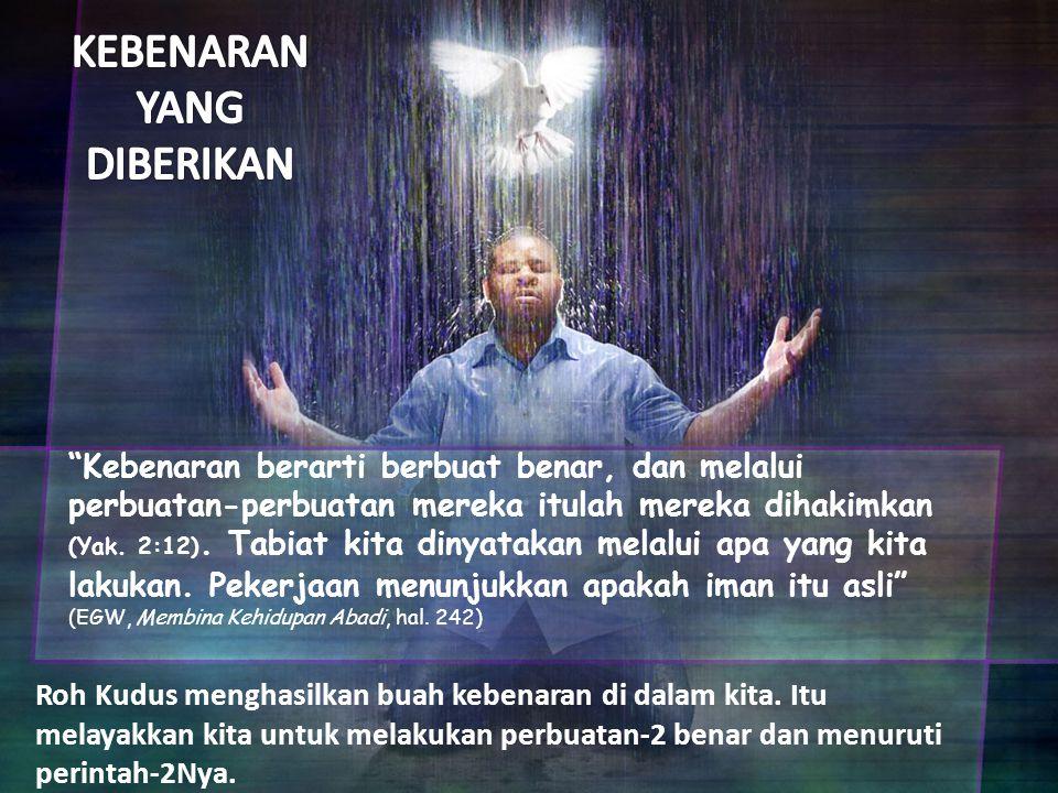 (Amsal 15: 9) Jalan orang fasik adalah kekejian bagi TUHAN, tetapi siapa mengejar kebenaran, dikasihi-Nya (Amsal 15: 9) In order that the righteous requirements of the law might be fully met in us, who do not live according to the sinful nature but according to the Spirit (Roma 8: 4, KJV) Hína (that) tó (the) dikaíooma (righteousness) toú (of the) nómou (law) pleerootheé (might be fulfilled) en (in) heemín (us) toís meé (not) katá (after) sárka (the fless) peripatoúsin (who walk) allá (but) katá (after) Pneúma (the Spirit) (Matius 6: 33) Tetapi carilah dahulu Kerajaan Allah dan kebenarannya, maka semuanya itu akan ditambahkan kepadamu (Matius 6: 33) (1 Yohanes 2: 29) Jikalau kamu tahu, bahwa Ia adalah benar, kamu harus tahu juga, bahwa setiap orang, yang berbuat kebenaran, lahir dari pada-Nya (1 Yohanes 2: 29)