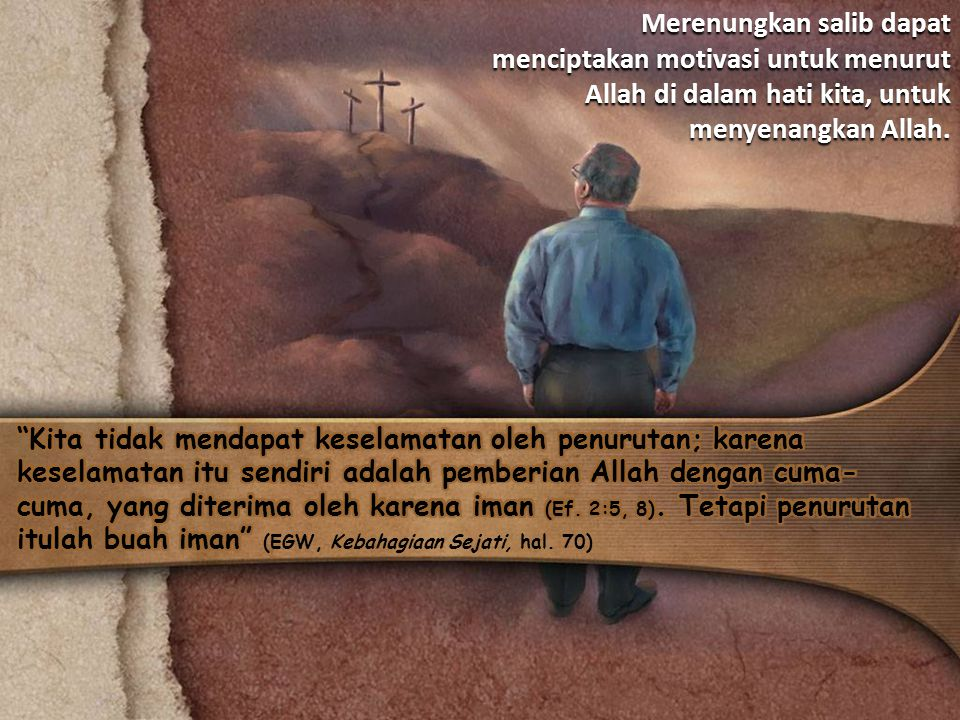 Merenungkan salib dapat menciptakan motivasi untuk menurut Allah di dalam hati kita, untuk menyenangkan Allah.