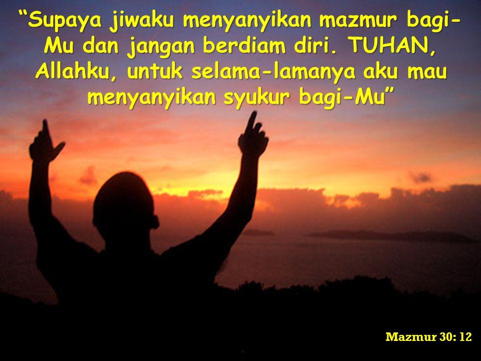 """Supaya jiwaku menyanyikan mazmur bagi- Mu dan jangan berdiam diri. TUHAN, Allahku, untuk selama-lamanya aku mau menyanyikan syukur bagi-Mu"" Mazmur 30"