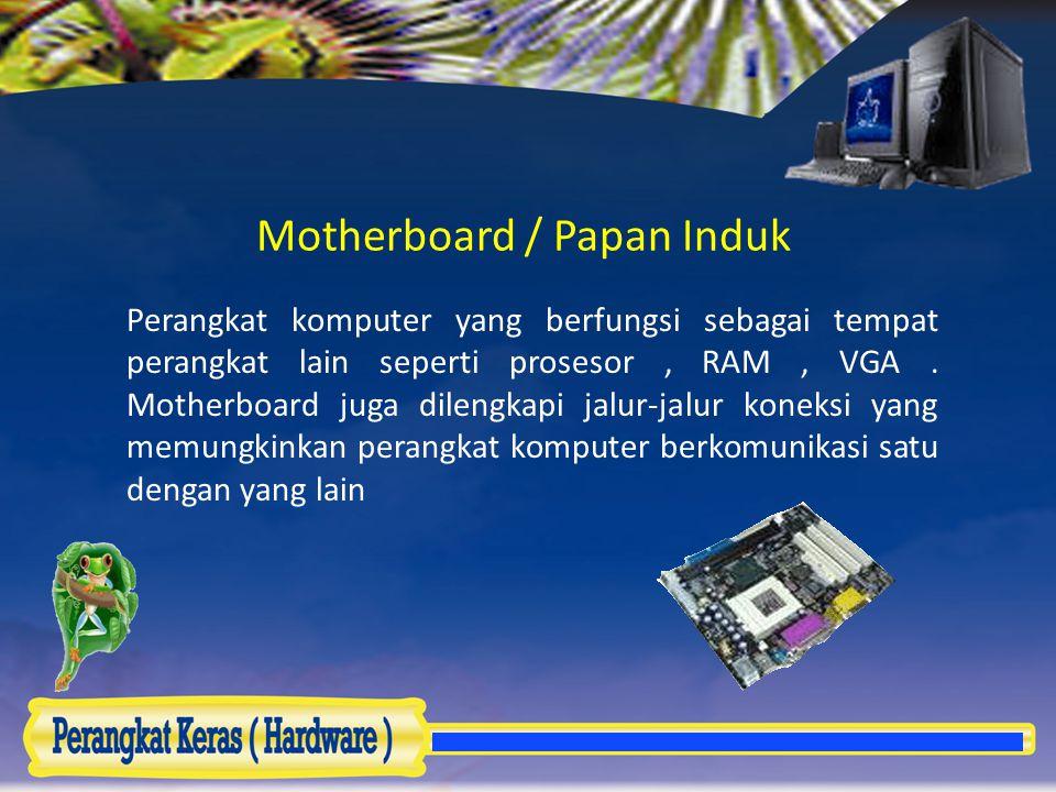 Motherboard / Papan Induk Perangkat komputer yang berfungsi sebagai tempat perangkat lain seperti prosesor, RAM, VGA. Motherboard juga dilengkapi jalu