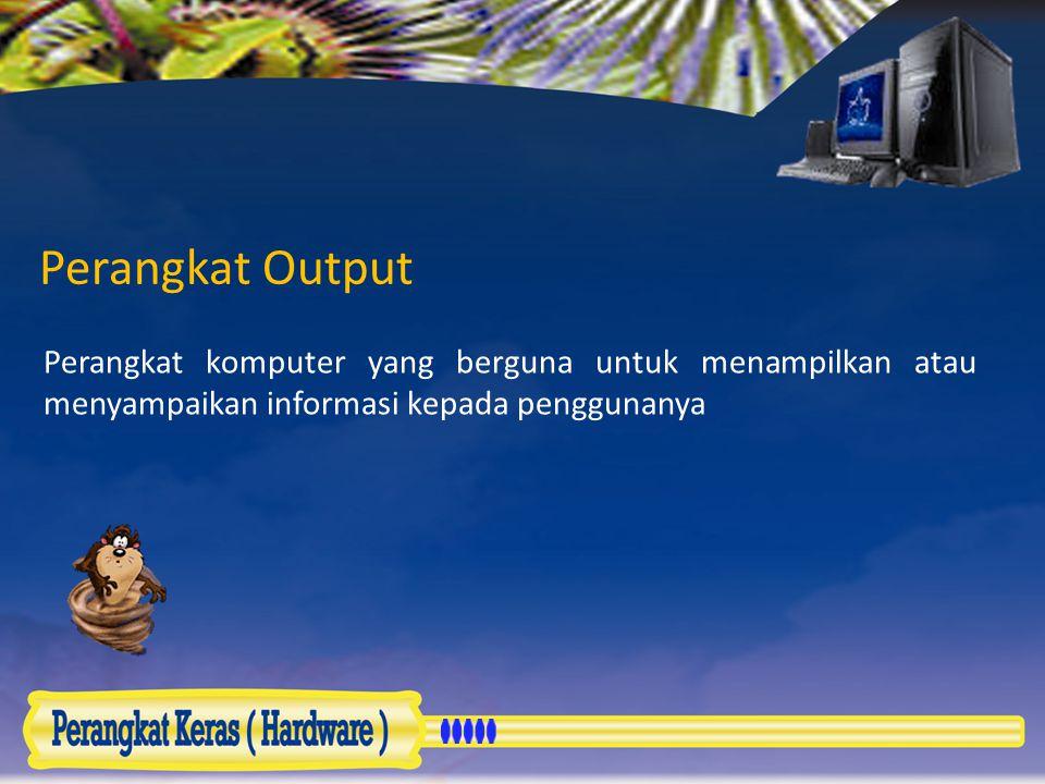 Perangkat Output Perangkat komputer yang berguna untuk menampilkan atau menyampaikan informasi kepada penggunanya