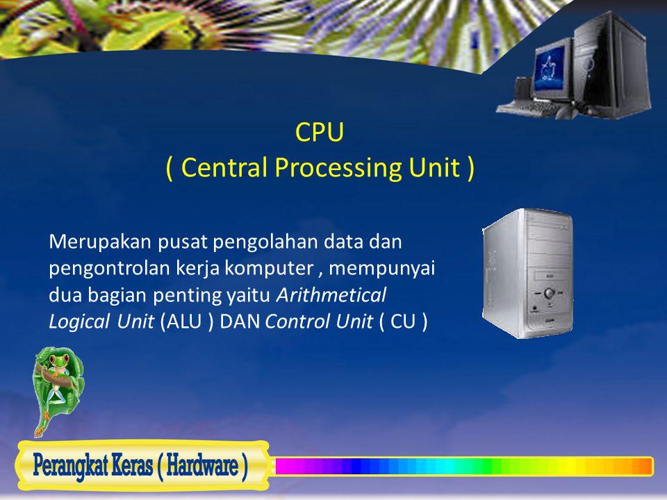 CPU ( Central Processing Unit ) Merupakan pusat pengolahan data dan pengontrolan kerja komputer, mempunyai dua bagian penting yaitu Arithmetical Logic