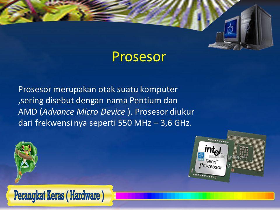 Prosesor Prosesor merupakan otak suatu komputer,sering disebut dengan nama Pentium dan AMD (Advance Micro Device ). Prosesor diukur dari frekwensi nya