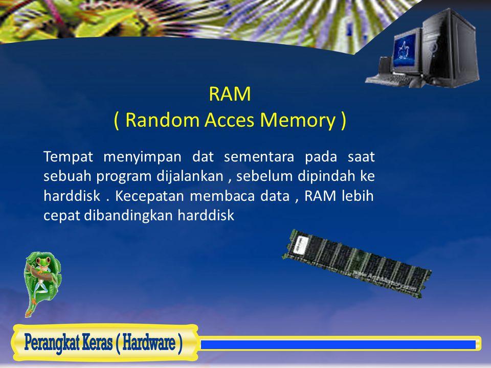 RAM ( Random Acces Memory ) Tempat menyimpan dat sementara pada saat sebuah program dijalankan, sebelum dipindah ke harddisk. Kecepatan membaca data,