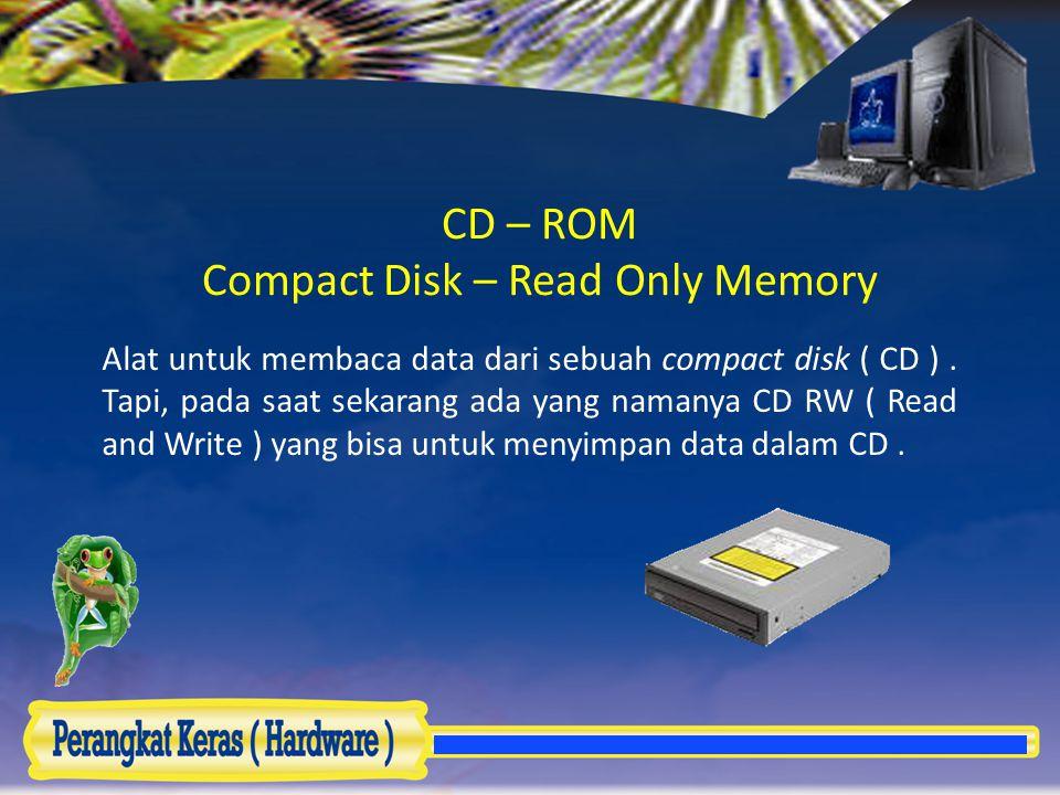 CD – ROM Compact Disk – Read Only Memory Alat untuk membaca data dari sebuah compact disk ( CD ). Tapi, pada saat sekarang ada yang namanya CD RW ( Re