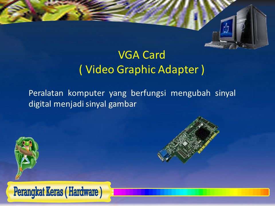 VGA Card ( Video Graphic Adapter ) Peralatan komputer yang berfungsi mengubah sinyal digital menjadi sinyal gambar