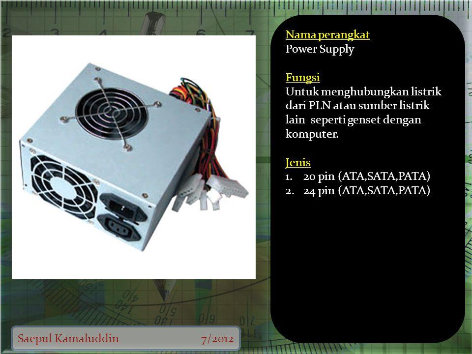 Saepul Kamaluddin7/2012 Nama perangkat Power Supply Fungsi Untuk menghubungkan listrik dari PLN atau sumber listrik lain seperti genset dengan komputer.