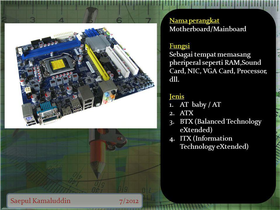 Saepul Kamaluddin7/2012 Nama perangkat Motherboard/Mainboard Fungsi Sebagai tempat memasang pheriperal seperti RAM,Sound Card, NIC, VGA Card, Processor, dll.