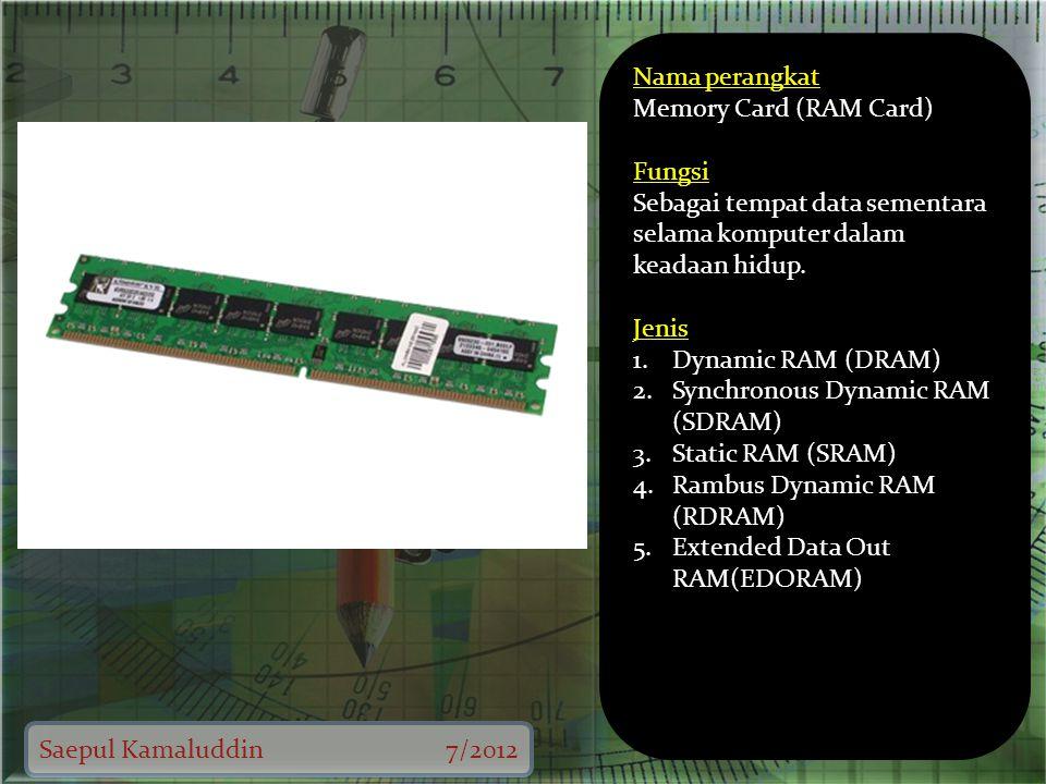 Saepul Kamaluddin7/2012 Nama perangkat Memory Card (RAM Card) Fungsi Sebagai tempat data sementara selama komputer dalam keadaan hidup.