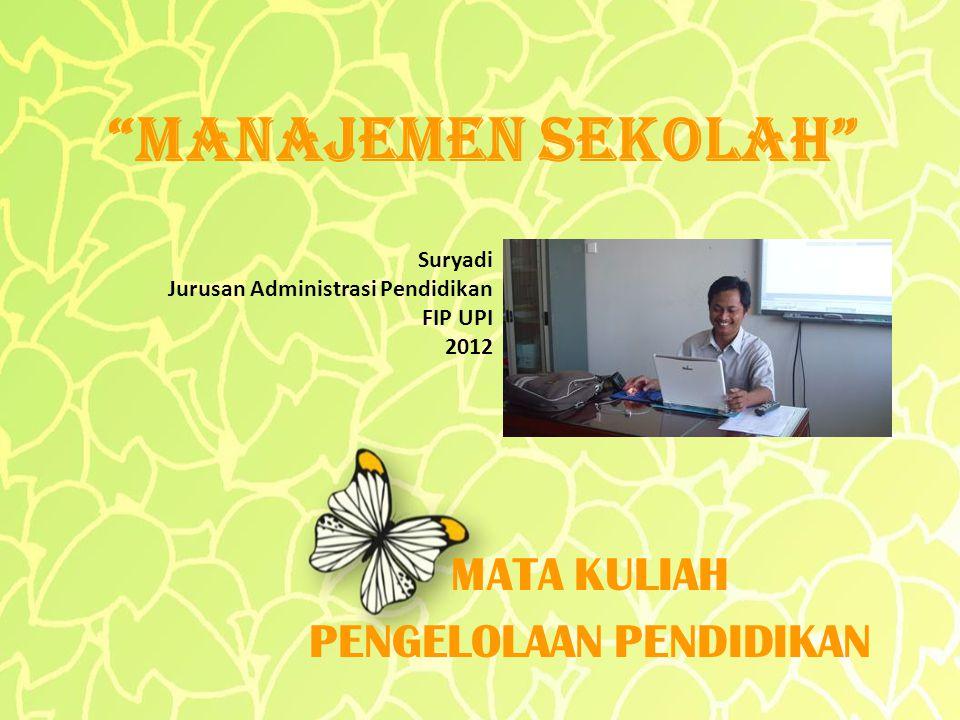 MANAJEMEN SEKOLAH MATA KULIAH PENGELOLAAN PENDIDIKAN Suryadi Jurusan Administrasi Pendidikan FIP UPI 2012