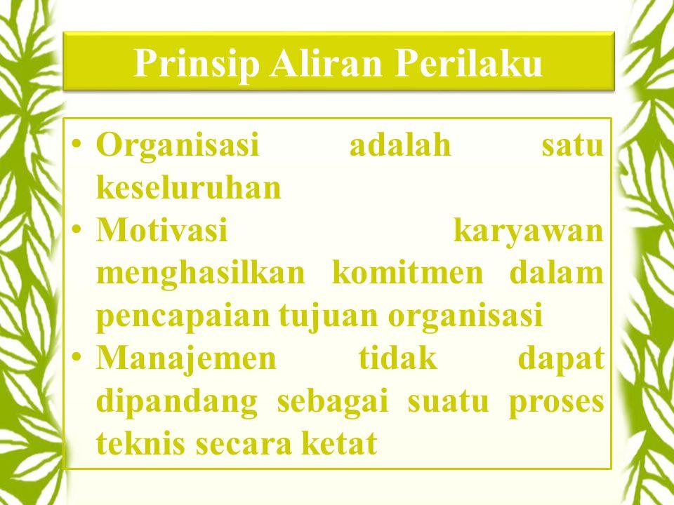 Prinsip Aliran Perilaku •Organisasi adalah satu keseluruhan •Motivasi karyawan menghasilkan komitmen dalam pencapaian tujuan organisasi •Manajemen tidak dapat dipandang sebagai suatu proses teknis secara ketat