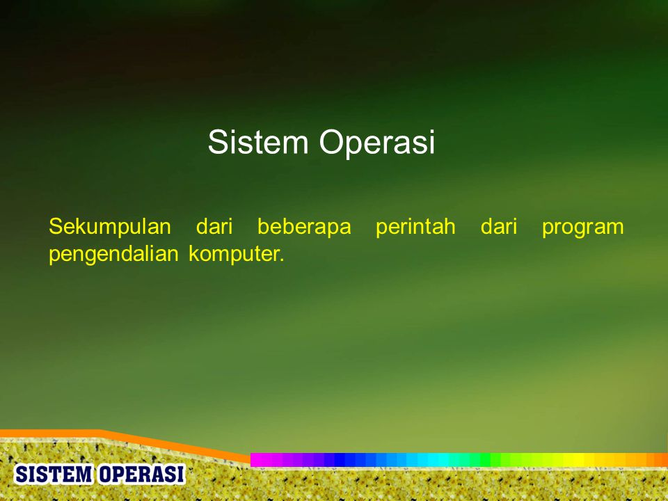 Sistem Operasi Sekumpulan dari beberapa perintah dari program pengendalian komputer.