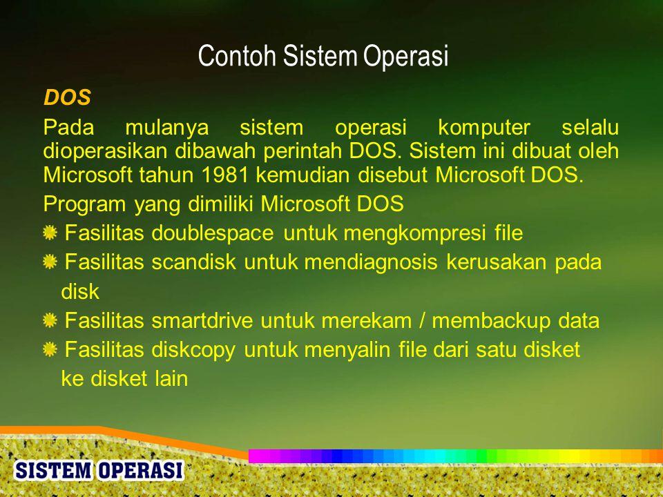 Contoh Sistem Operasi DOS Pada mulanya sistem operasi komputer selalu dioperasikan dibawah perintah DOS. Sistem ini dibuat oleh Microsoft tahun 1981 k