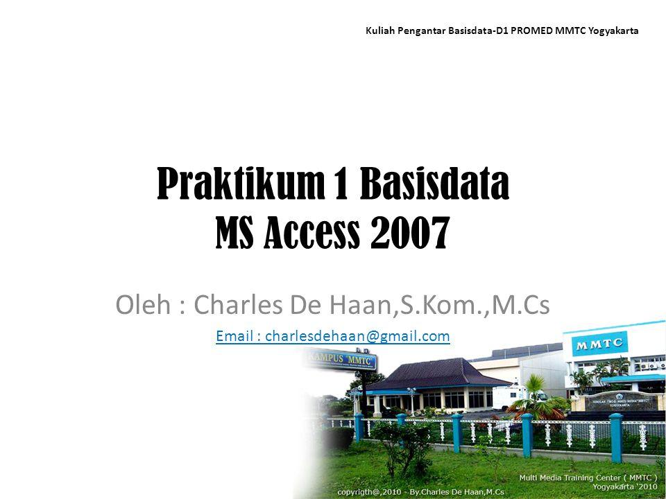 Praktikum 1 Basisdata MS Access 2007 Oleh : Charles De Haan,S.Kom.,M.Cs Email : charlesdehaan@gmail.com Kuliah Pengantar Basisdata-D1 PROMED MMTC Yogy