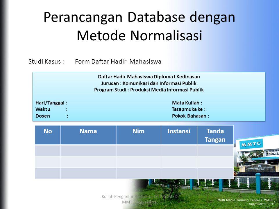 Perancangan Database dengan Metode Normalisasi NoNamaNimInstansiTanda Tangan Form Daftar Hadir MahasiswaStudi Kasus : Daftar Hadir Mahasiswa Diploma I