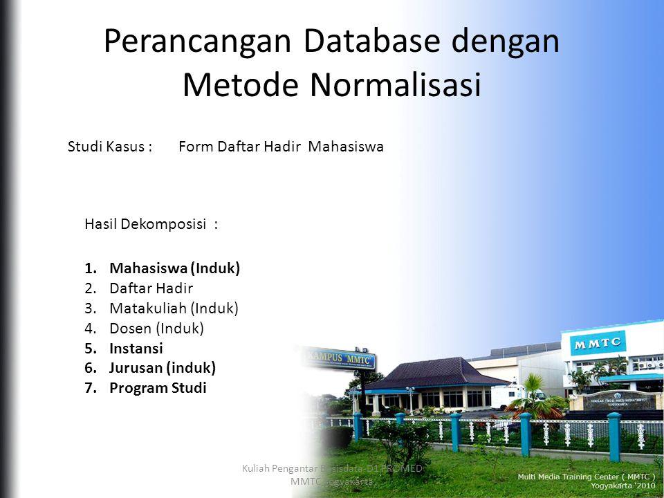 Perancangan Database dengan Metode Normalisasi Form Daftar Hadir MahasiswaStudi Kasus : Hasil Dekomposisi : 1.Mahasiswa (Induk) 2.Daftar Hadir 3.Matakuliah (Induk) 4.Dosen (Induk) 5.Instansi 6.Jurusan (induk) 7.Program Studi Kuliah Pengantar Basisdata-D1 PROMED MMTC Yogyakarta