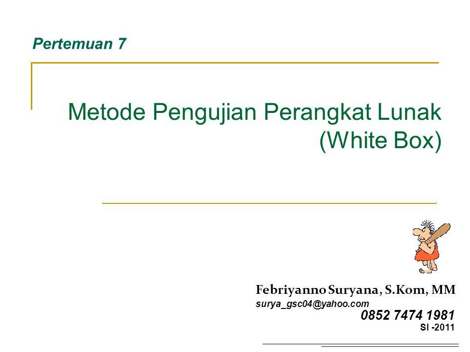 Metode Pengujian Perangkat Lunak (White Box) Pertemuan 7 Febriyanno Suryana, S.Kom, MM surya_gsc04@yahoo.com 0852 7474 1981 SI -2011