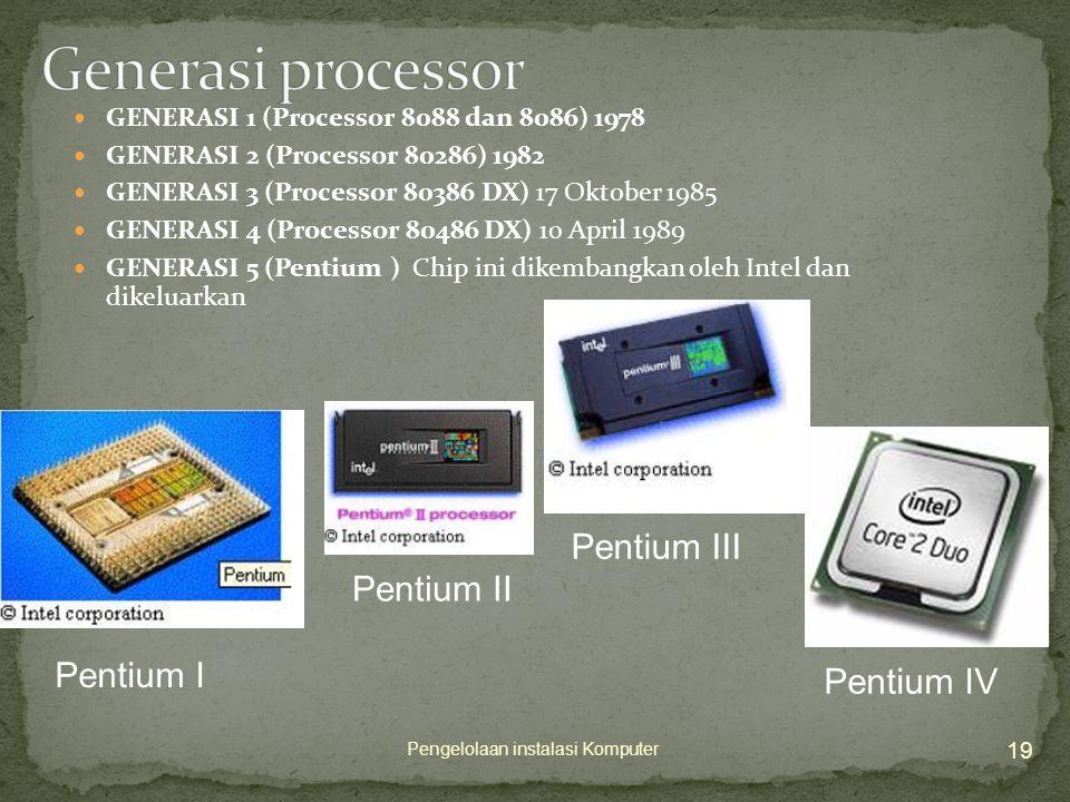  GENERASI 1 (Processor 8088 dan 8086) 1978  GENERASI 2 (Processor 80286) 1982  GENERASI 3 (Processor 80386 DX) 17 Oktober 1985  GENERASI 4 (Processor 80486 DX) 10 April 1989  GENERASI 5 (Pentium ) Chip ini dikembangkan oleh Intel dan dikeluarkan 19 Pengelolaan instalasi Komputer Pentium I Pentium II Pentium III Pentium IV