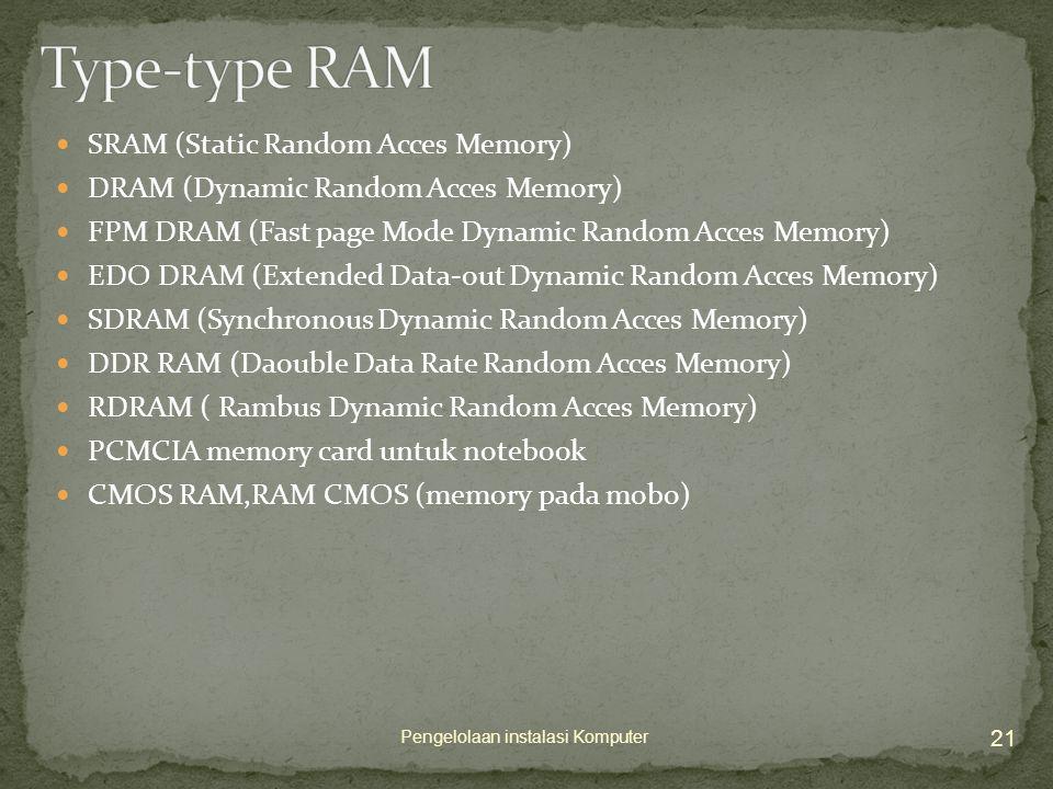  SRAM (Static Random Acces Memory)  DRAM (Dynamic Random Acces Memory)  FPM DRAM (Fast page Mode Dynamic Random Acces Memory)  EDO DRAM (Extended Data-out Dynamic Random Acces Memory)  SDRAM (Synchronous Dynamic Random Acces Memory)  DDR RAM (Daouble Data Rate Random Acces Memory)  RDRAM ( Rambus Dynamic Random Acces Memory)  PCMCIA memory card untuk notebook  CMOS RAM,RAM CMOS (memory pada mobo) 21 Pengelolaan instalasi Komputer