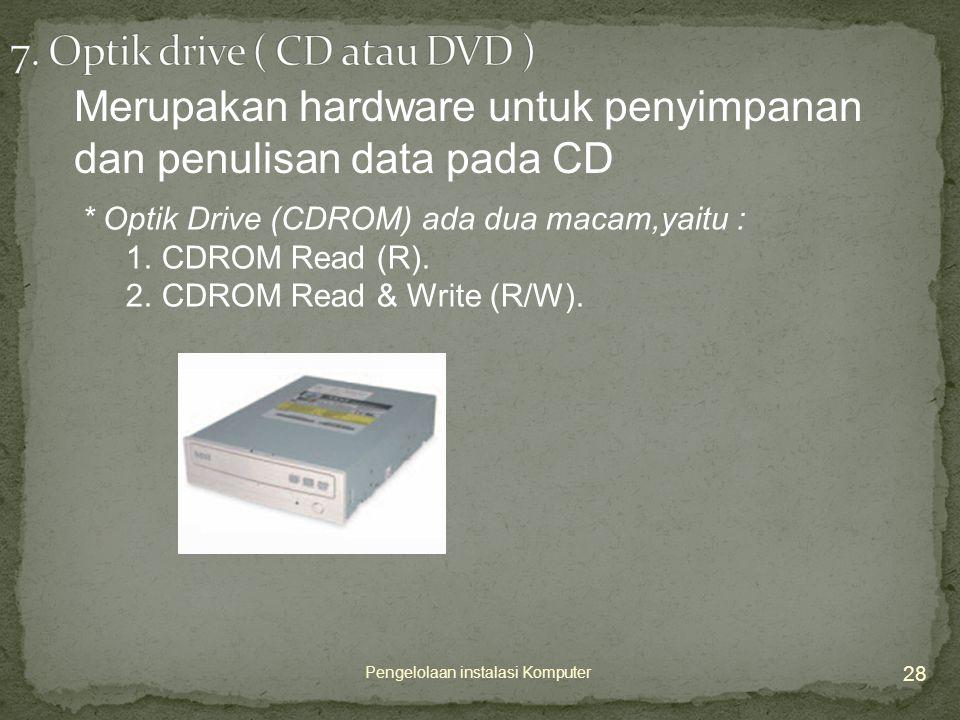 28 Pengelolaan instalasi Komputer Merupakan hardware untuk penyimpanan dan penulisan data pada CD * Optik Drive (CDROM) ada dua macam,yaitu : 1.