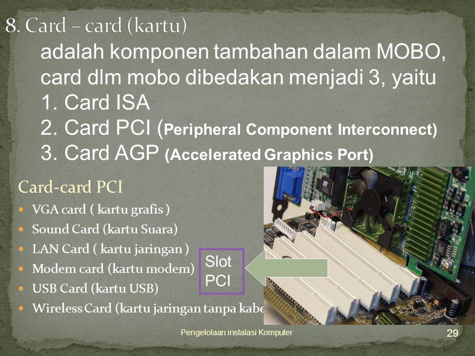 Card-card PCI  VGA card ( kartu grafis )  Sound Card (kartu Suara)  LAN Card ( kartu jaringan )  Modem card (kartu modem)  USB Card (kartu USB)  Wireless Card (kartu jaringan tanpa kabel) 29 Pengelolaan instalasi Komputer adalah komponen tambahan dalam MOBO, card dlm mobo dibedakan menjadi 3, yaitu 1.Card ISA 2.Card PCI ( Peripheral Component Interconnect) 3.Card AGP (Accelerated Graphics Port) Slot PCI