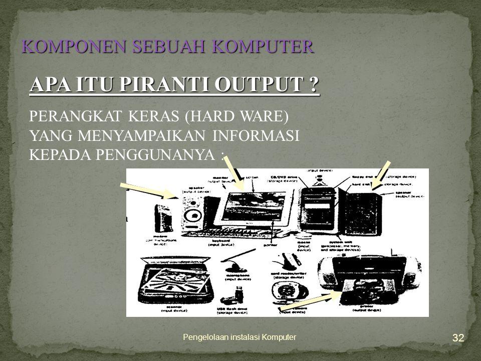 Pengelolaan instalasi Komputer 32 KOMPONEN SEBUAH KOMPUTER APA ITU PIRANTI OUTPUT .