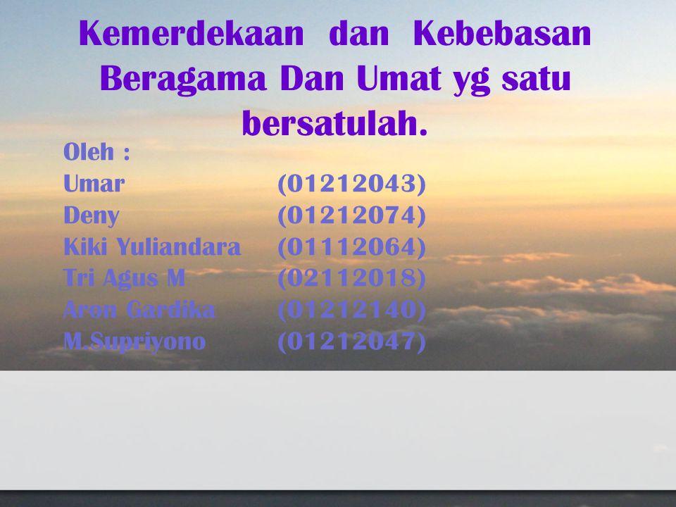 Kemerdekaan dan Kebebasan Beragama Dan Umat yg satu bersatulah. Oleh : Umar(01212043) Deny(01212074) Kiki Yuliandara(01112064) Tri Agus M(02112018) Ar