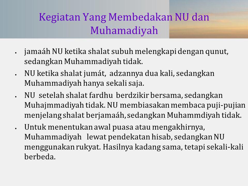 Kegiatan Yang Membedakan NU dan Muhamadiyah  jamaáh NU ketika shalat subuh melengkapi dengan qunut, sedangkan Muhammadiyah tidak.  NU ketika shalat