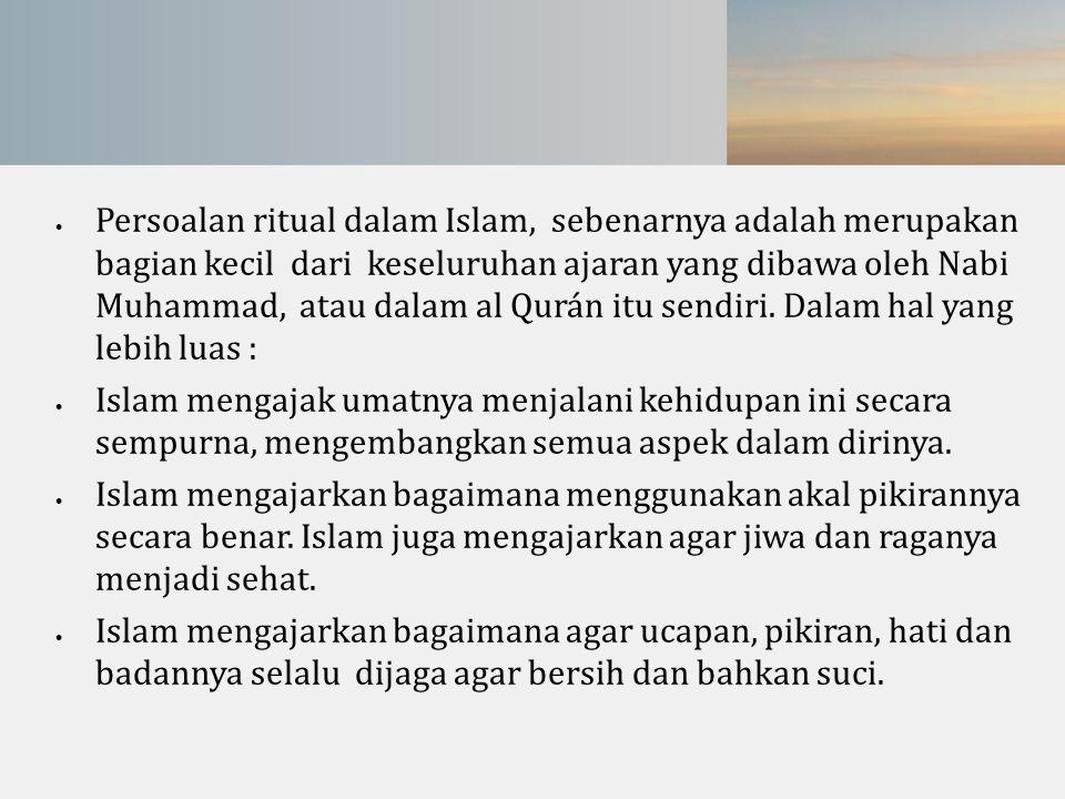  Persoalan ritual dalam Islam, sebenarnya adalah merupakan bagian kecil dari keseluruhan ajaran yang dibawa oleh Nabi Muhammad, atau dalam al Qurán i