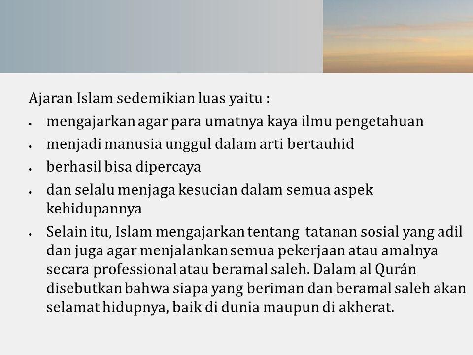 Ajaran Islam sedemikian luas yaitu :  mengajarkan agar para umatnya kaya ilmu pengetahuan  menjadi manusia unggul dalam arti bertauhid  berhasil bi