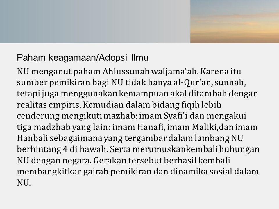Paham keagamaan/Adopsi Ilmu NU menganut paham Ahlussunah waljama'ah. Karena itu sumber pemikiran bagi NU tidak hanya al-Qur'an, sunnah, tetapi juga me