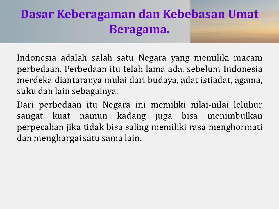 Dasar Keberagaman dan Kebebasan Umat Beragama. Indonesia adalah salah satu Negara yang memiliki macam perbedaan. Perbedaan itu telah lama ada, sebelum