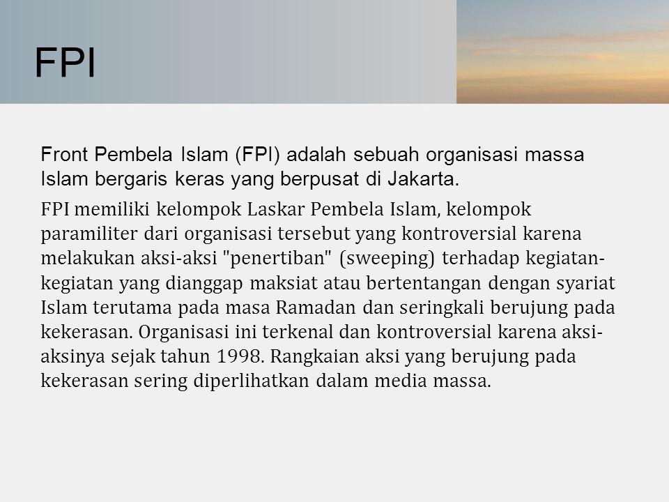 FPI Front Pembela Islam (FPI) adalah sebuah organisasi massa Islam bergaris keras yang berpusat di Jakarta. FPI memiliki kelompok Laskar Pembela Islam
