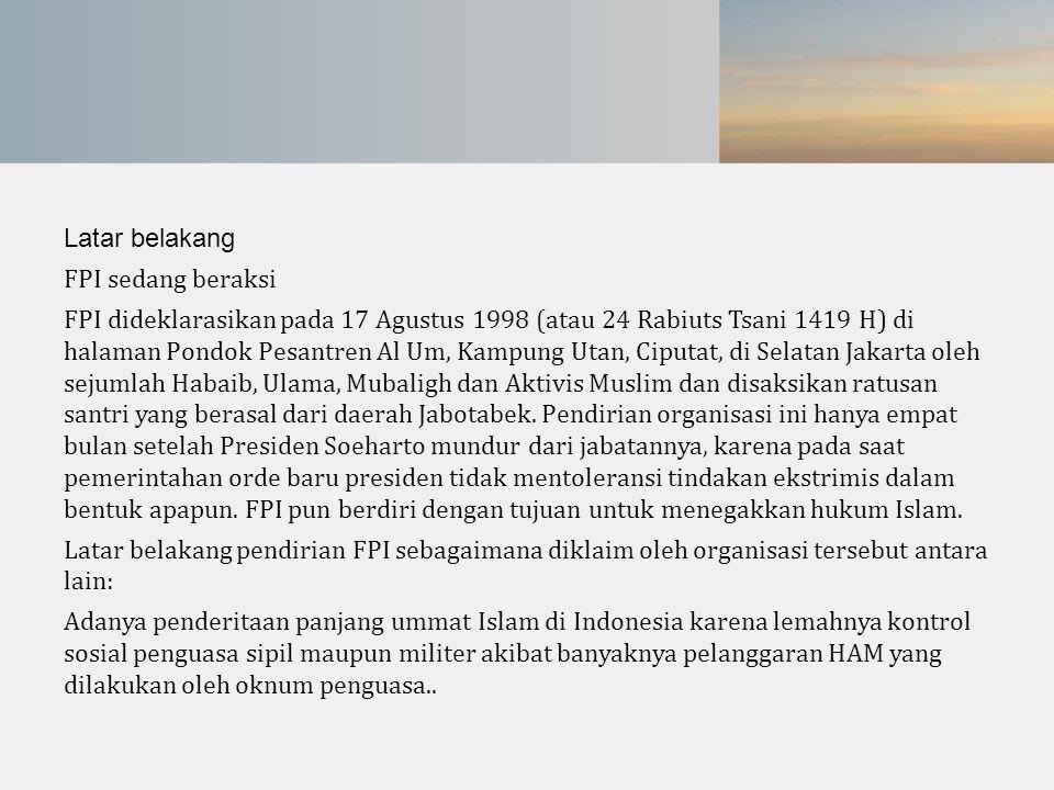 Latar belakang FPI sedang beraksi FPI dideklarasikan pada 17 Agustus 1998 (atau 24 Rabiuts Tsani 1419 H) di halaman Pondok Pesantren Al Um, Kampung Ut