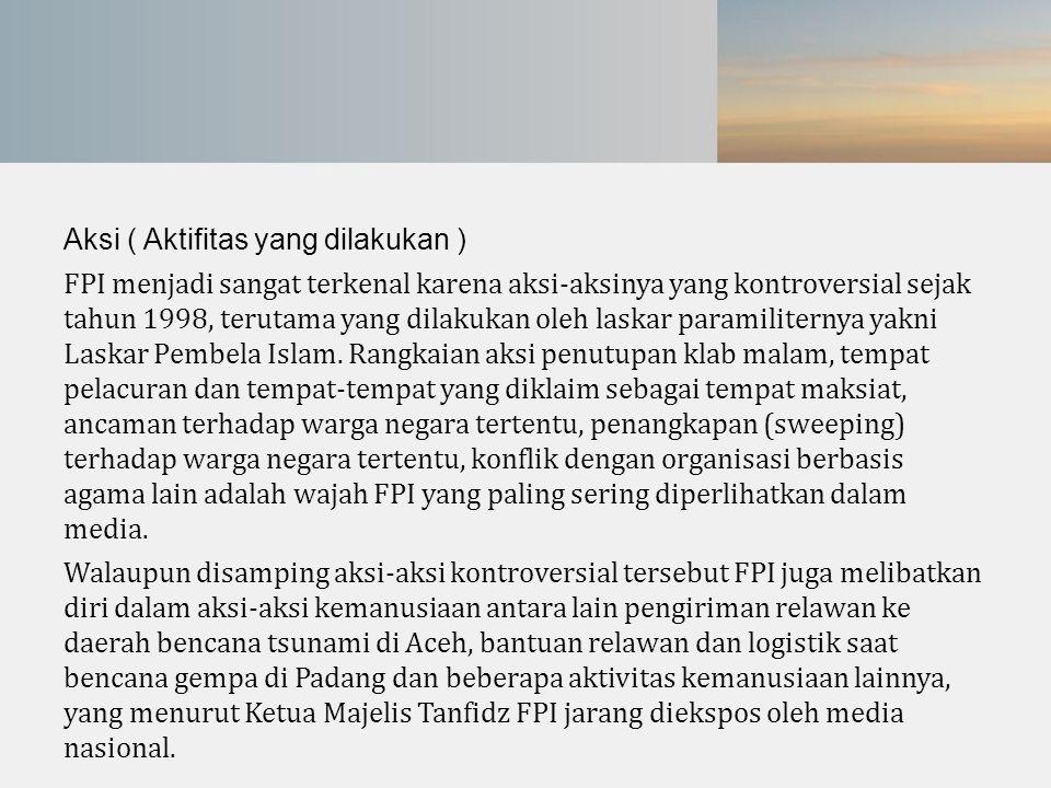 Aksi ( Aktifitas yang dilakukan ) FPI menjadi sangat terkenal karena aksi-aksinya yang kontroversial sejak tahun 1998, terutama yang dilakukan oleh la