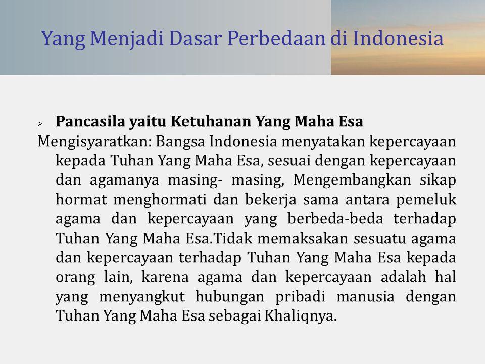 Yang Menjadi Dasar Perbedaan di Indonesia  Pancasila yaitu Ketuhanan Yang Maha Esa Mengisyaratkan: Bangsa Indonesia menyatakan kepercayaan kepada Tuh